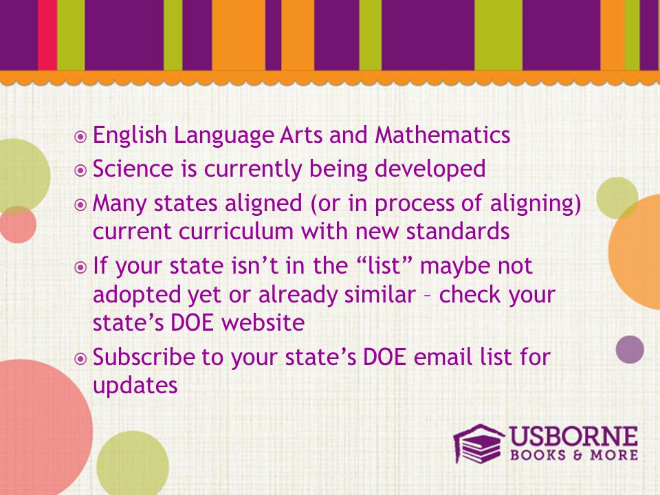  English Language Arts and Mathematics  Science is currently being developed  Many states aligned (or in process of aligning) current curriculum with new standards  If your state isn't in the list maybe not adopted yet or already similar – check your state's DOE website  Subscribe to your state's DOE email list for updates
