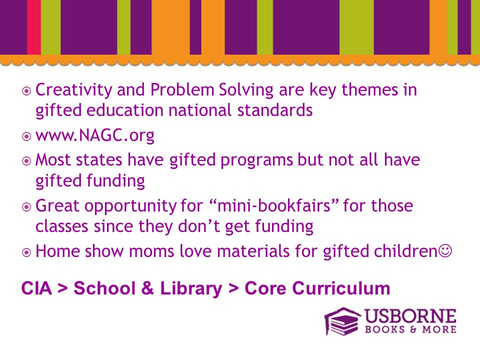  Creativity and Problem Solving are key themes in gifted education national standards  www.NAGC.org  Most states have gifted programs but not all have gifted funding  Great opportunity for mini-bookfairs for those classes since they don't get funding  Home show moms love materials for gifted children CIA > School & Library > Core Curriculum