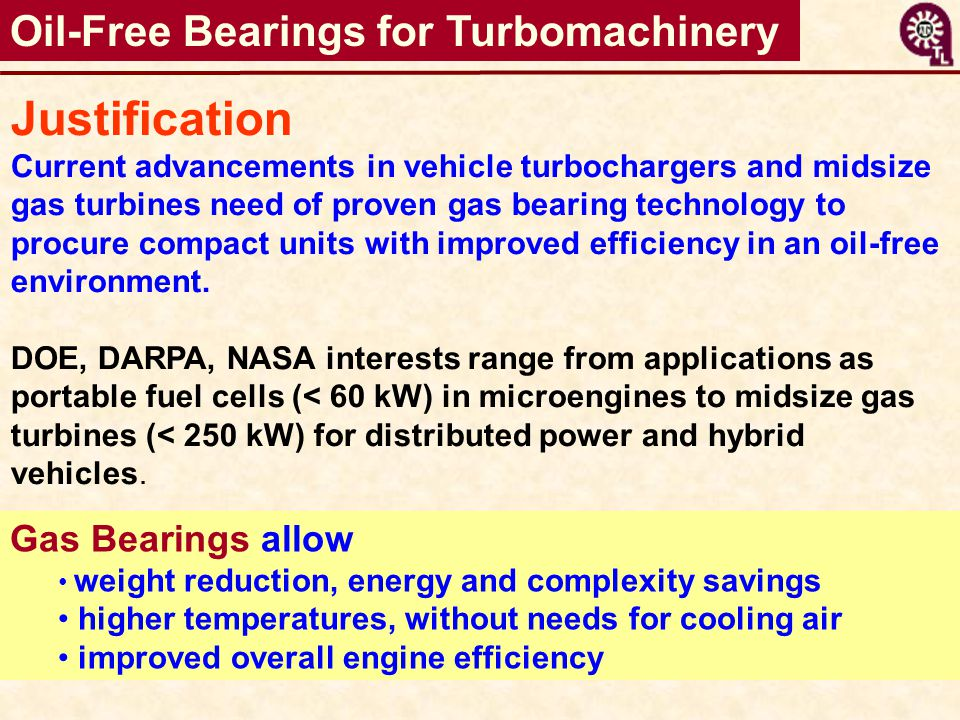 Oil-Free Bearings for Turbomachinery Justification Current advancements in vehicle turbochargers and midsize gas turbines need of proven gas bearing t