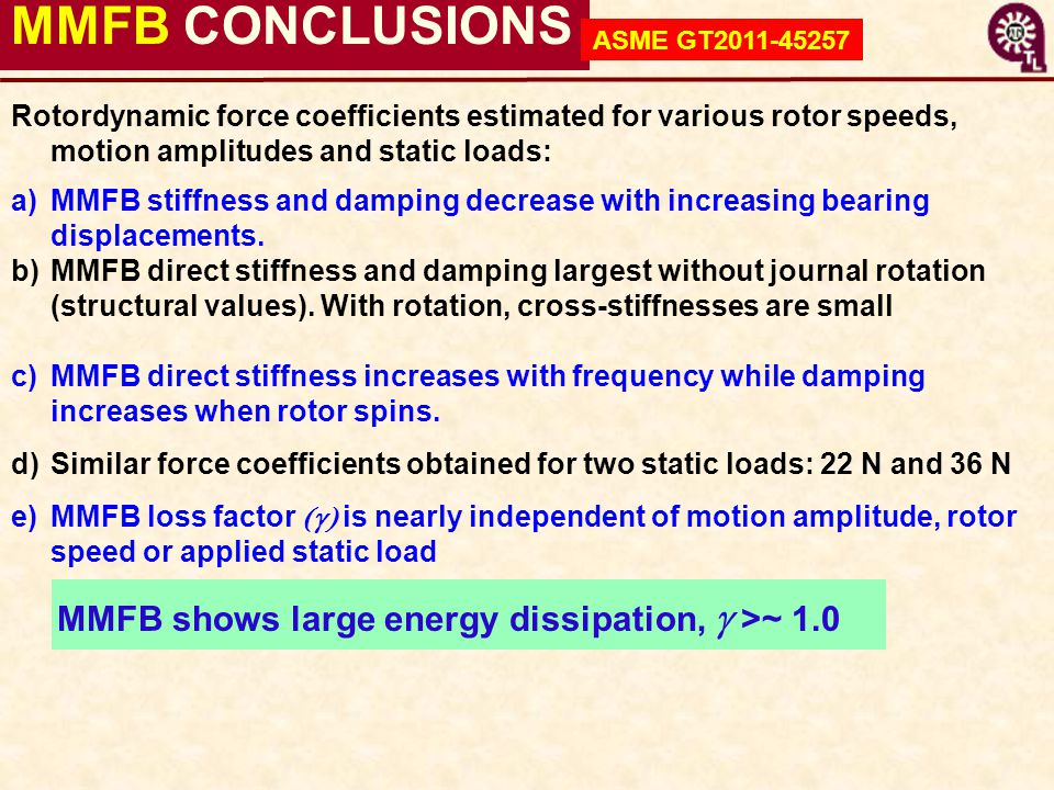 MMFB CONCLUSIONS MMFB shows large energy dissipation,  >~ 1.0 Rotordynamic force coefficients estimated for various rotor speeds, motion amplitudes a