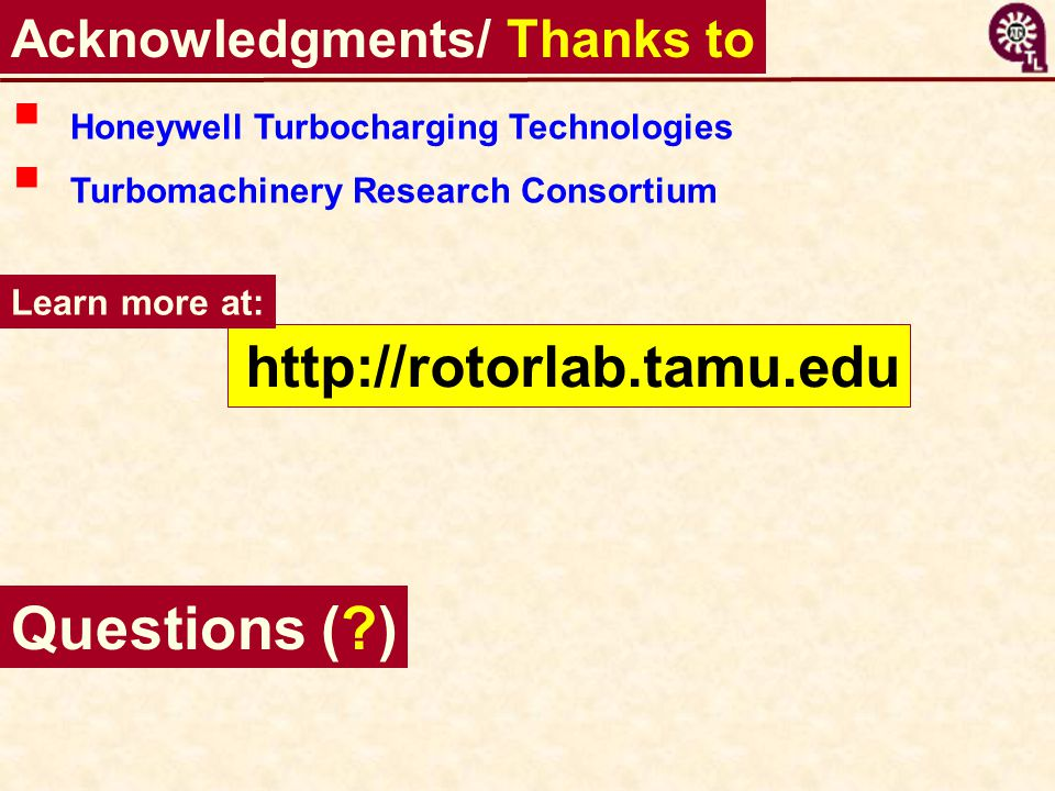 Acknowledgments/ Thanks to http://rotorlab.tamu.edu Learn more at:  Honeywell Turbocharging Technologies  Turbomachinery Research Consortium Questio