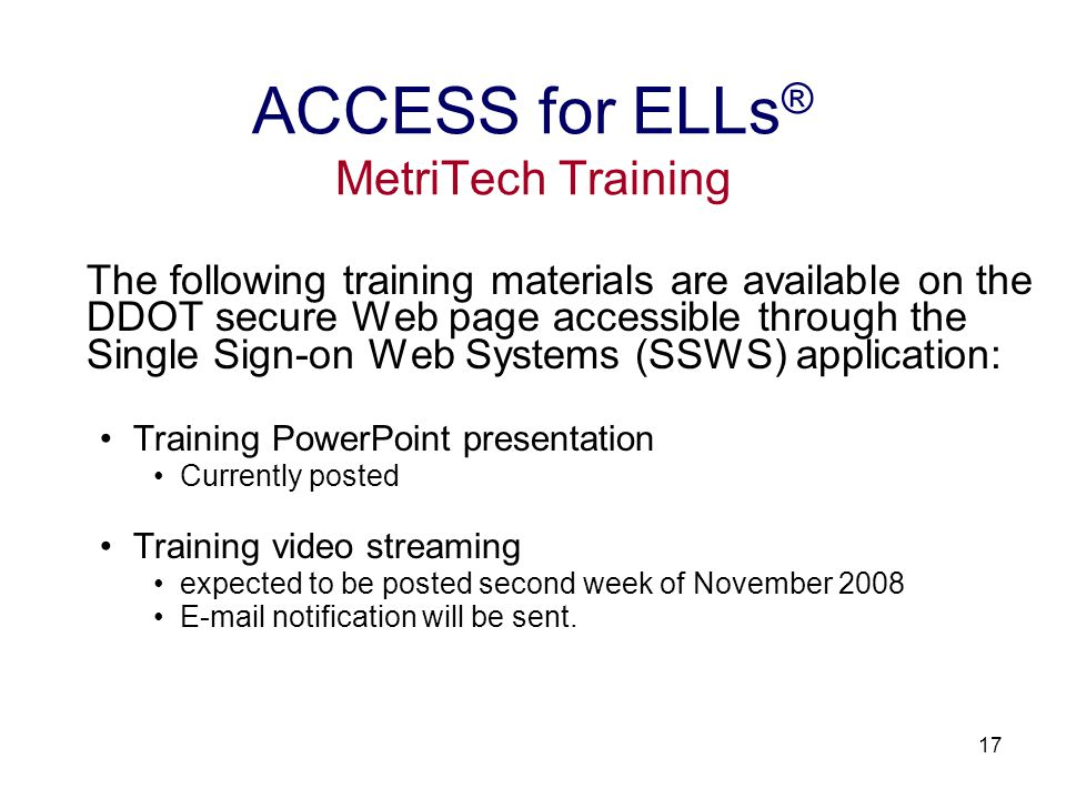 17 The following training materials are available on the DDOT secure Web page accessible through the Single Sign-on Web Systems (SSWS) application: Training PowerPoint presentation Currently posted Training video streaming expected to be posted second week of November 2008 E-mail notification will be sent.