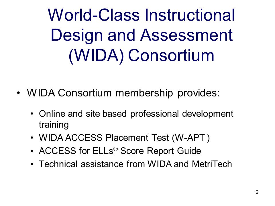 2 World-Class Instructional Design and Assessment (WIDA) Consortium WIDA Consortium membership provides: Online and site based professional development training WIDA ACCESS Placement Test (W-APT ) ACCESS for ELLs ® Score Report Guide Technical assistance from WIDA and MetriTech