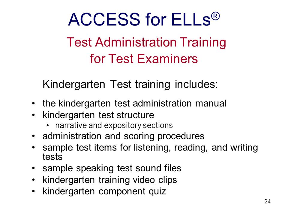 24 Kindergarten Test training includes: the kindergarten test administration manual kindergarten test structure narrative and expository sections administration and scoring procedures sample test items for listening, reading, and writing tests sample speaking test sound files kindergarten training video clips kindergarten component quiz ACCESS for ELLs ® Test Administration Training for Test Examiners