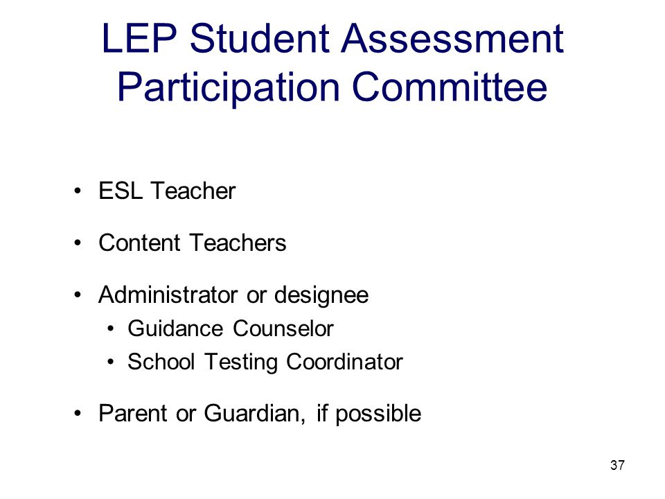 37 LEP Student Assessment Participation Committee ESL Teacher Content Teachers Administrator or designee Guidance Counselor School Testing Coordinator Parent or Guardian, if possible