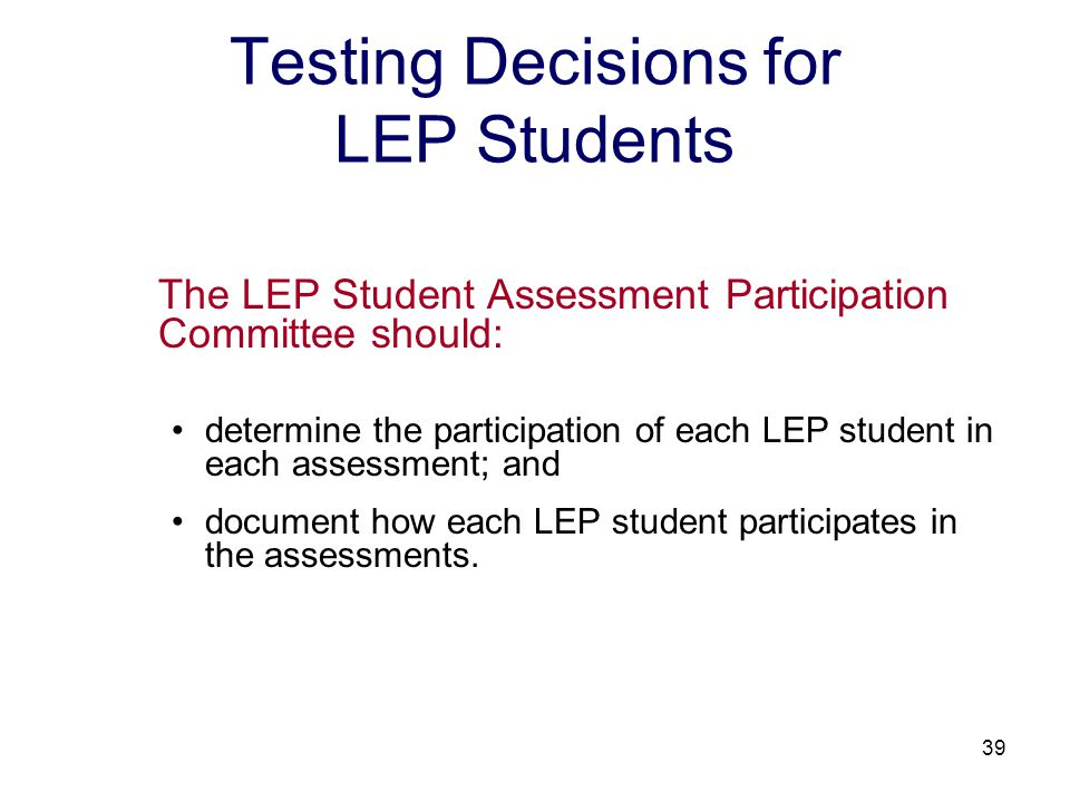 39 Testing Decisions for LEP Students The LEP Student Assessment Participation Committee should: determine the participation of each LEP student in each assessment; and document how each LEP student participates in the assessments.