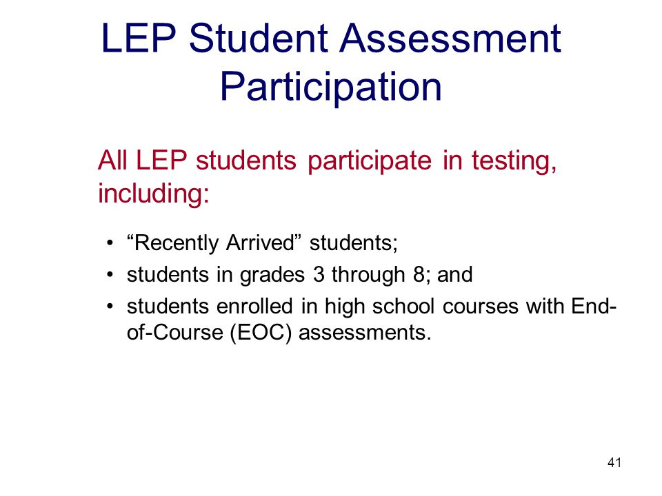 41 LEP Student Assessment Participation All LEP students participate in testing, including: Recently Arrived students; students in grades 3 through 8; and students enrolled in high school courses with End- of-Course (EOC) assessments.