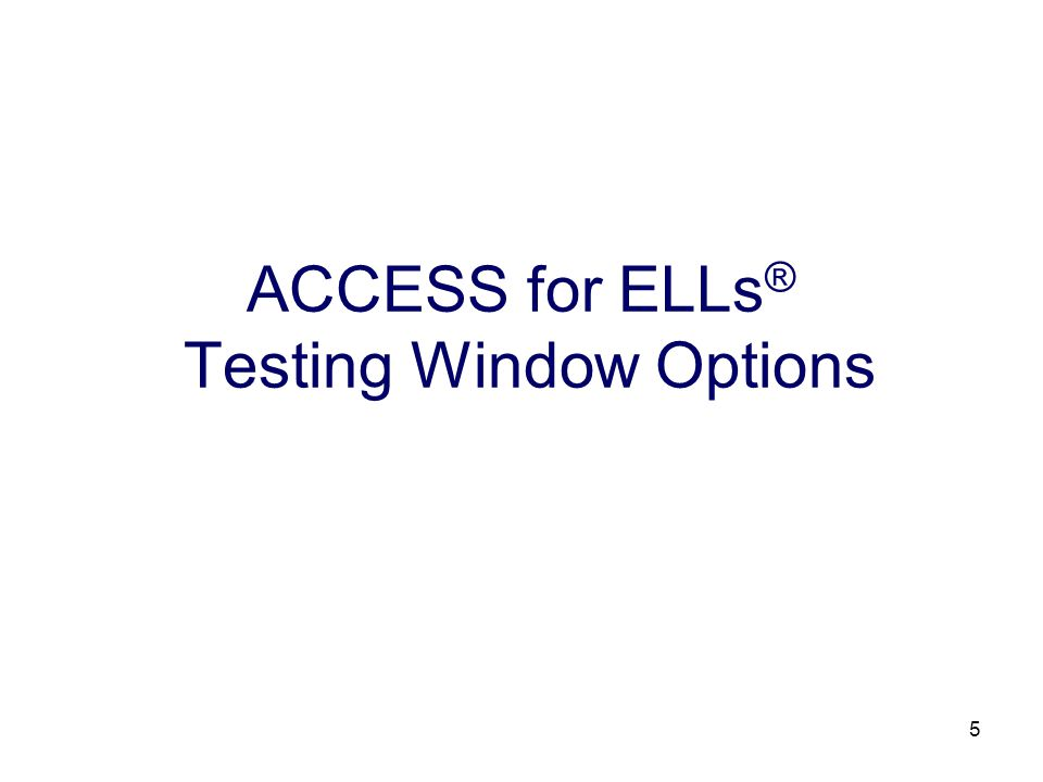 5 ACCESS for ELLs ® Testing Window Options
