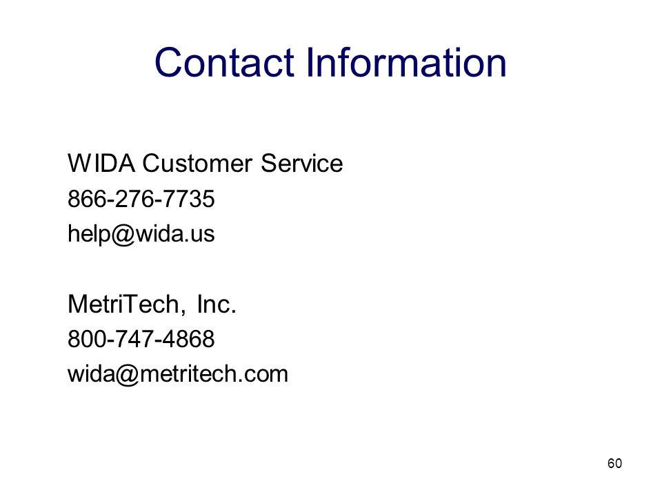 60 Contact Information WIDA Customer Service 866-276-7735 help@wida.us MetriTech, Inc.