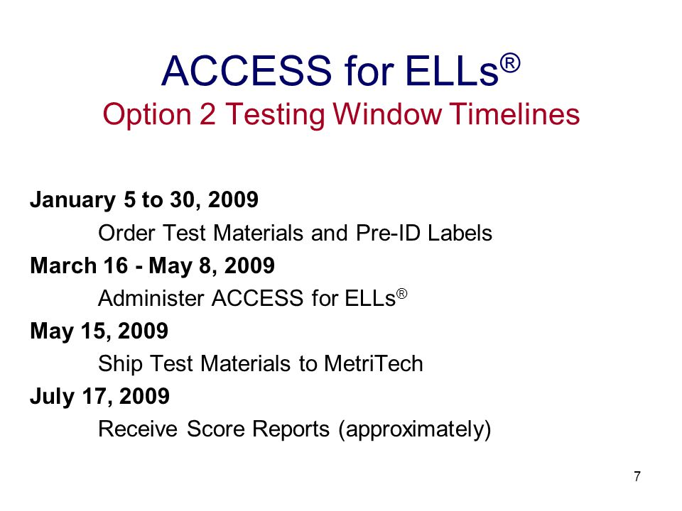 7 January 5 to 30, 2009 Order Test Materials and Pre-ID Labels March 16 - May 8, 2009 Administer ACCESS for ELLs ® May 15, 2009 Ship Test Materials to MetriTech July 17, 2009 Receive Score Reports (approximately) ACCESS for ELLs ® Option 2 Testing Window Timelines