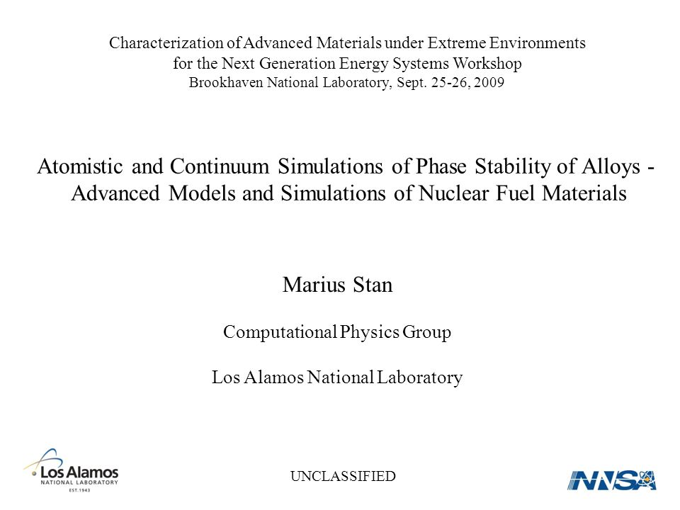 Marius Stan Computational Physics Group Los Alamos National Laboratory Atomistic and Continuum Simulations of Phase Stability of Alloys - Advanced Models and Simulations of Nuclear Fuel Materials UNCLASSIFIED Characterization of Advanced Materials under Extreme Environments for the Next Generation Energy Systems Workshop Brookhaven National Laboratory, Sept.