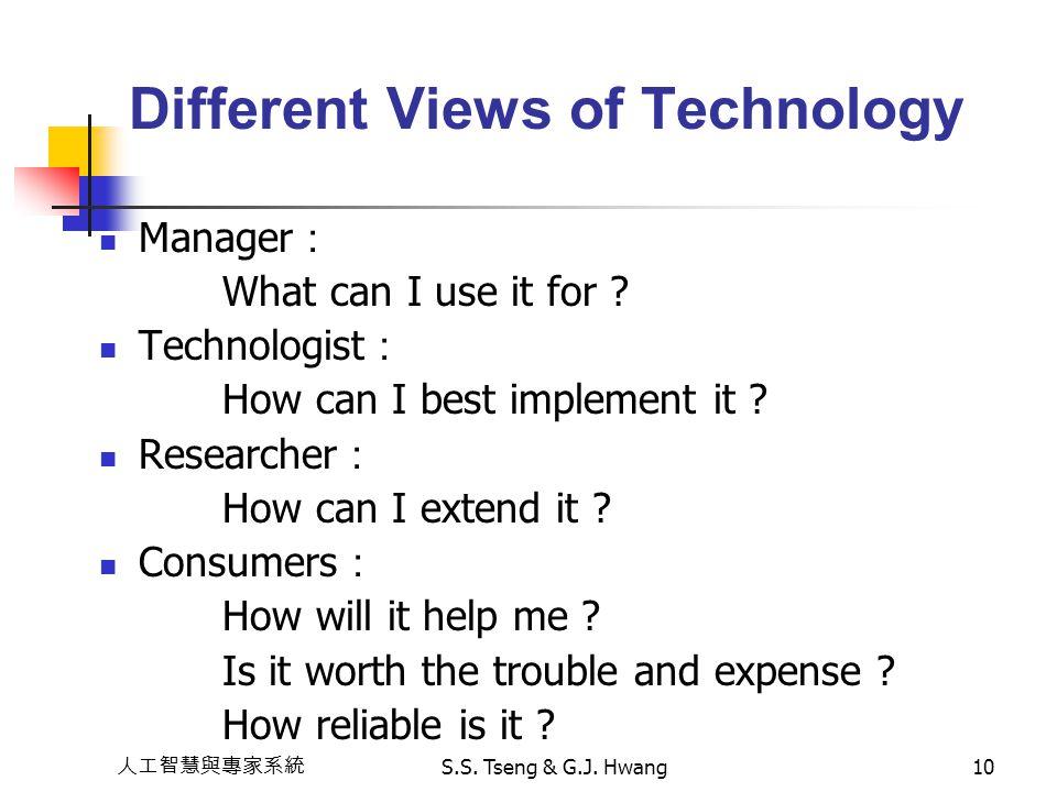 人工智慧與專家系統 S.S. Tseng & G.J. Hwang10 Different Views of Technology Manager : What can I use it for ? Technologist : How can I best implement it ? Resea