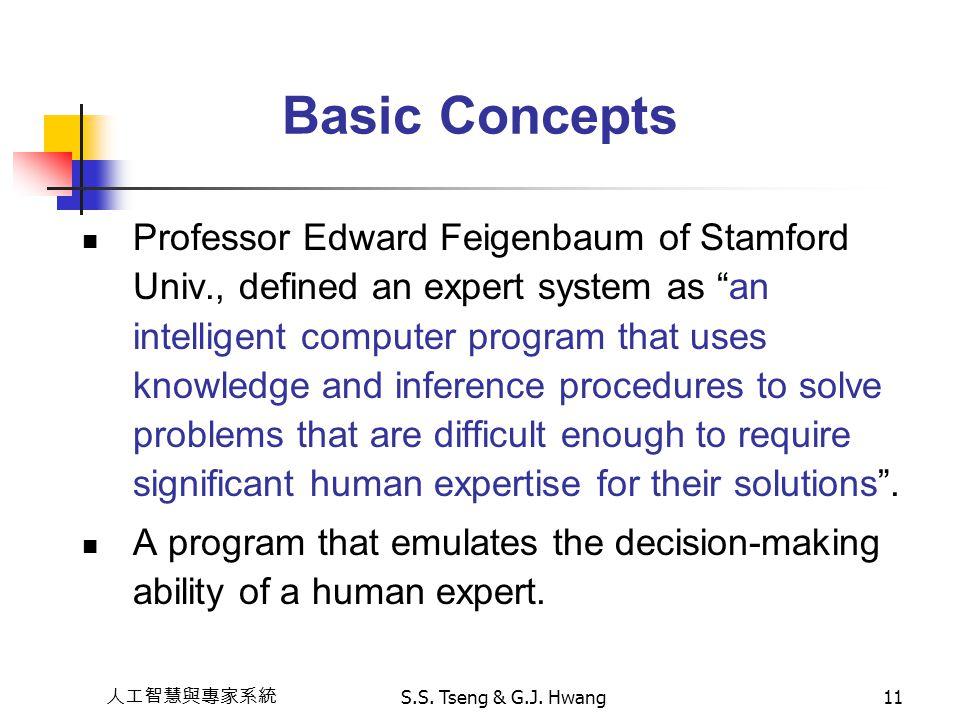 """人工智慧與專家系統 S.S. Tseng & G.J. Hwang11 Basic Concepts Professor Edward Feigenbaum of Stamford Univ., defined an expert system as """"an intelligent computer"""