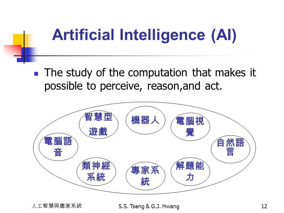 人工智慧與專家系統 S.S. Tseng & G.J. Hwang12 Artificial Intelligence (AI) The study of the computation that makes it possible to perceive, reason,and act. 智慧型