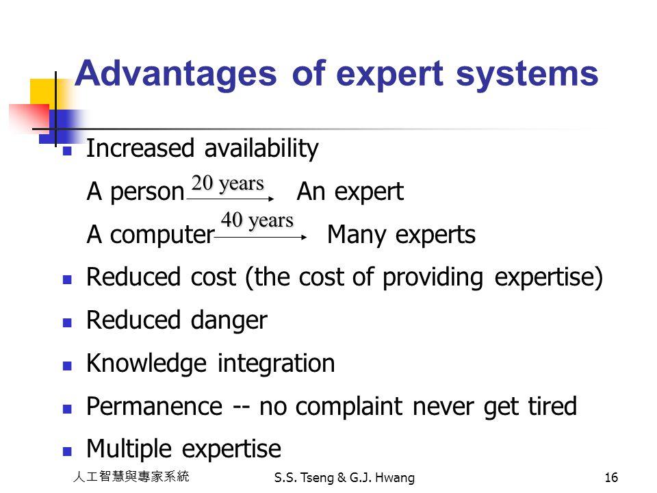 人工智慧與專家系統 S.S. Tseng & G.J. Hwang16 Advantages of expert systems Increased availability A person An expert A computer Many experts Reduced cost (the c