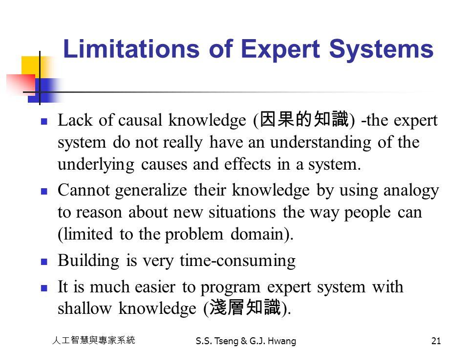 人工智慧與專家系統 S.S. Tseng & G.J. Hwang21 Limitations of Expert Systems Lack of causal knowledge ( 因果的知識 ) -the expert system do not really have an understa