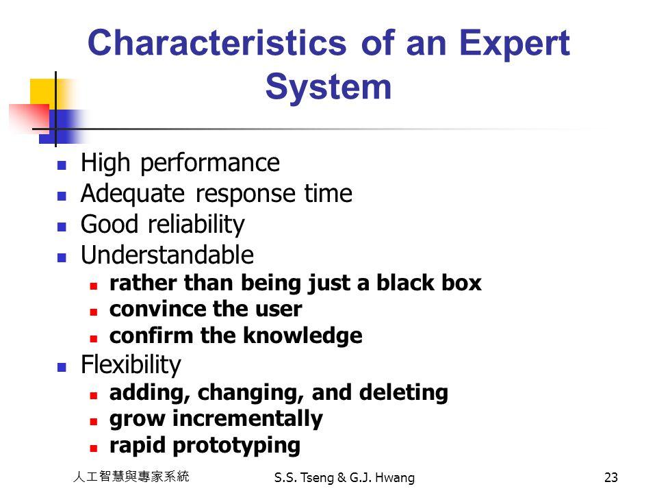 人工智慧與專家系統 S.S. Tseng & G.J. Hwang23 Characteristics of an Expert System High performance Adequate response time Good reliability Understandable rather