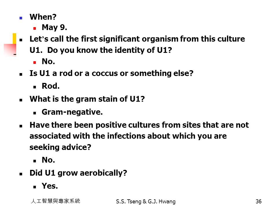人工智慧與專家系統 S.S. Tseng & G.J. Hwang36 When? May 9. Let ' s call the first significant organism from this culture U1. Do you know the identity of U1? No.