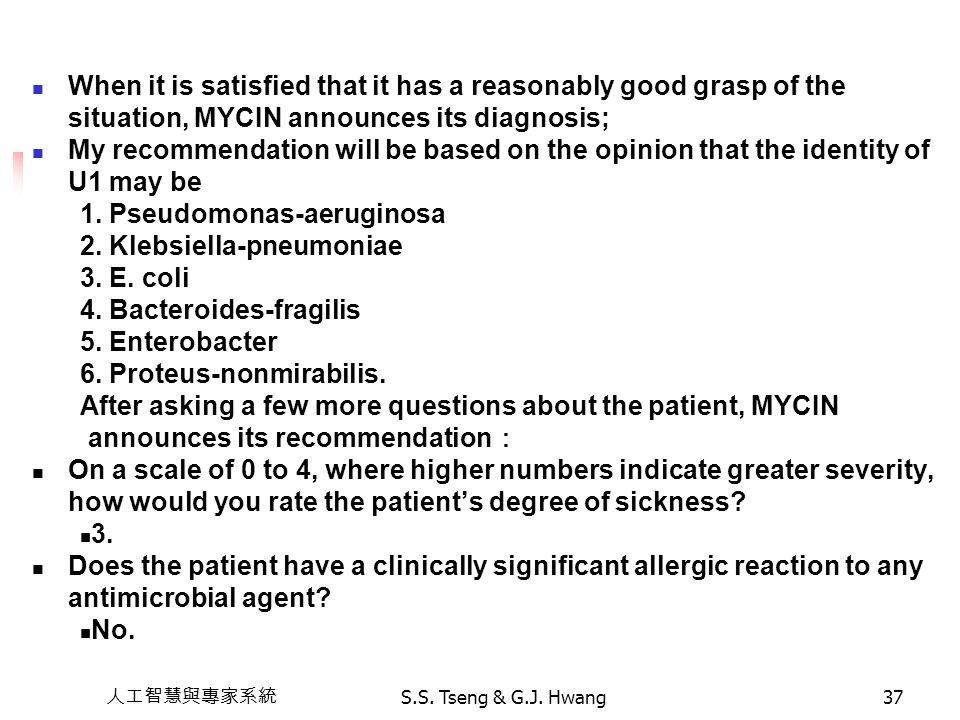 人工智慧與專家系統 S.S. Tseng & G.J. Hwang37 When it is satisfied that it has a reasonably good grasp of the situation, MYCIN announces its diagnosis; My recom