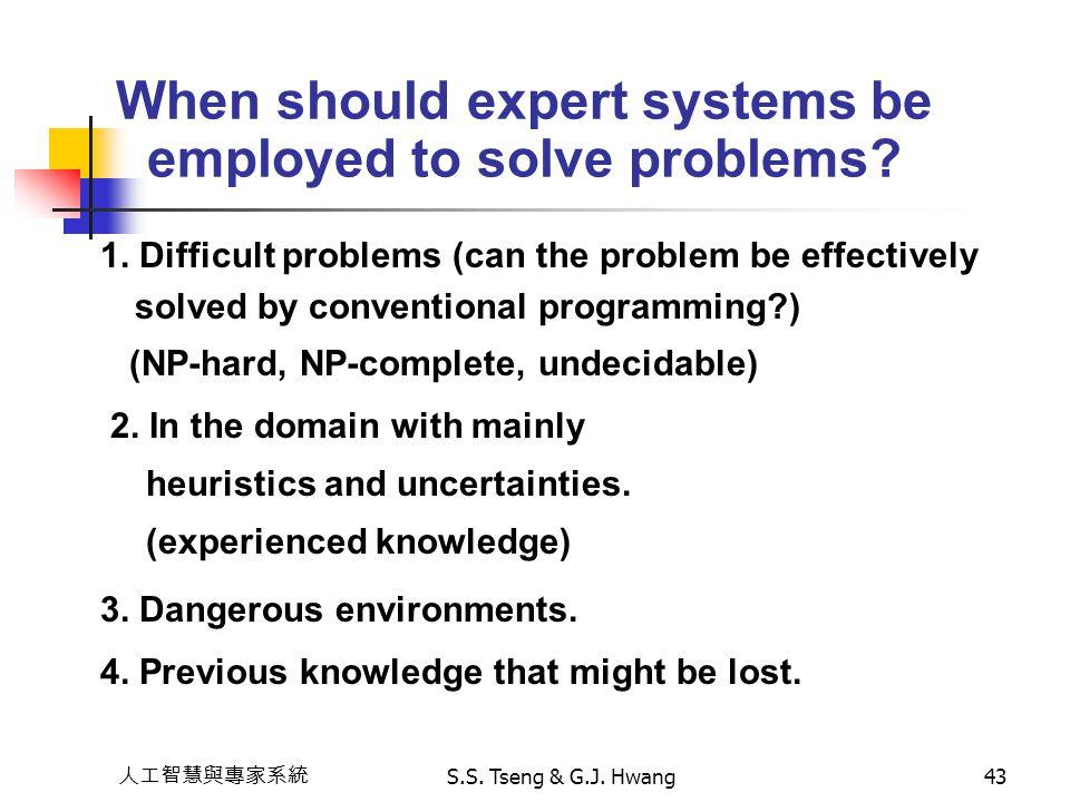 人工智慧與專家系統 S.S. Tseng & G.J. Hwang43 When should expert systems be employed to solve problems? 1. Difficult problems (can the problem be effectively so