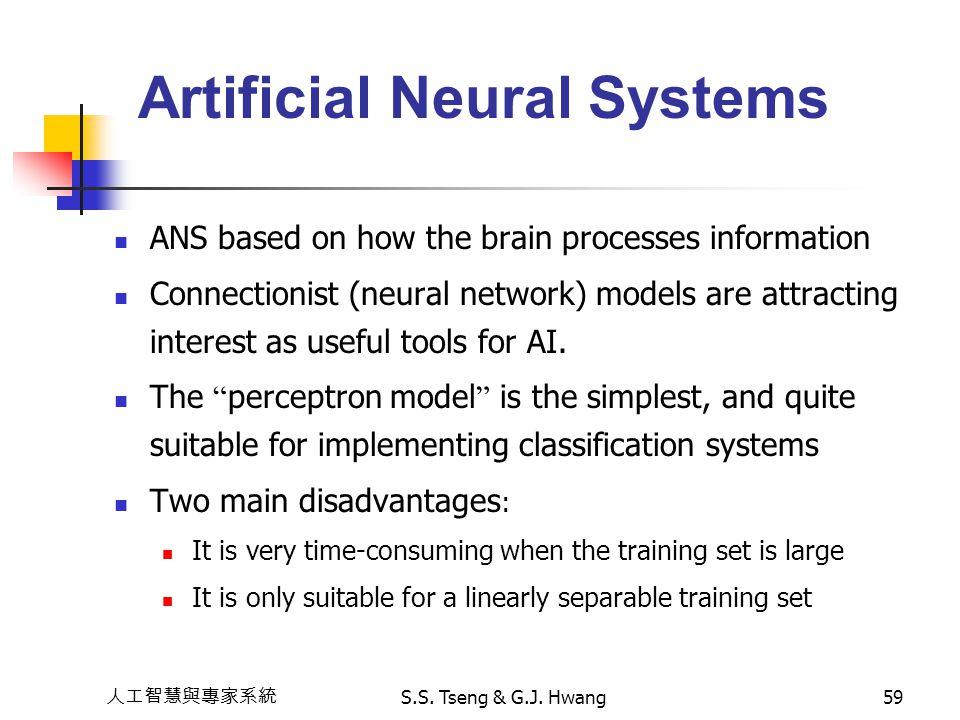 人工智慧與專家系統 S.S. Tseng & G.J. Hwang59 Artificial Neural Systems ANS based on how the brain processes information Connectionist (neural network) models a