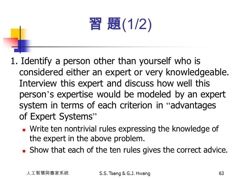 人工智慧與專家系統 S.S. Tseng & G.J. Hwang63 習 題 (1/2) 1. Identify a person other than yourself who is considered either an expert or very knowledgeable. Inter