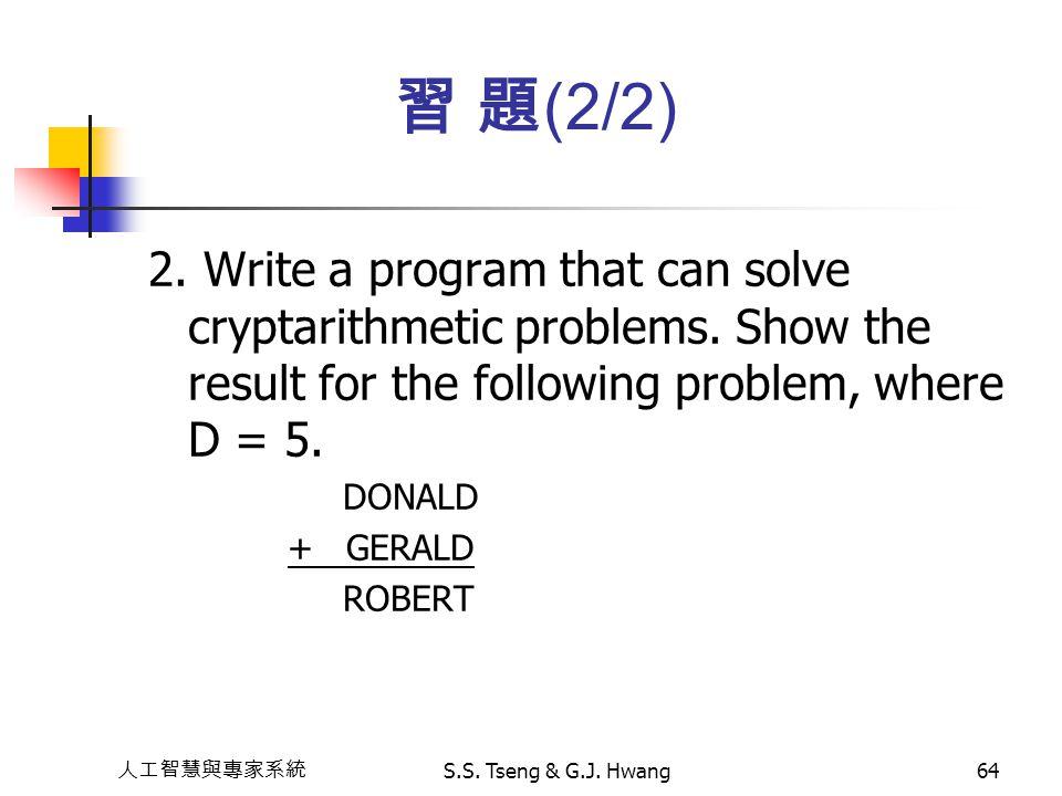 人工智慧與專家系統 S.S. Tseng & G.J. Hwang64 2. Write a program that can solve cryptarithmetic problems. Show the result for the following problem, where D = 5