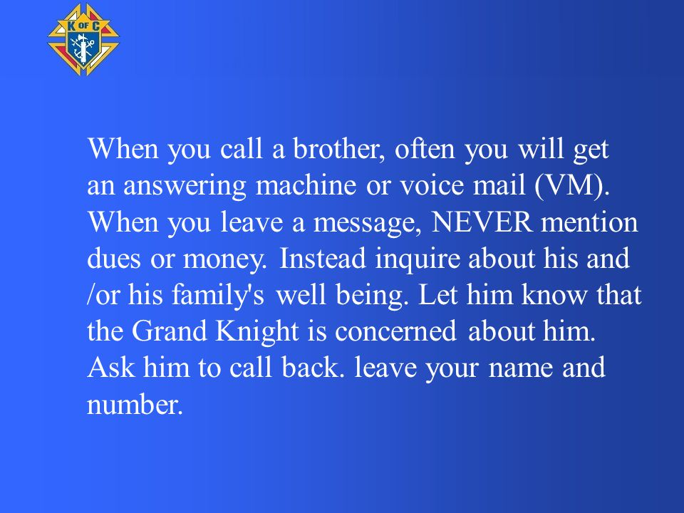 When you call a brother, often you will get an answering machine or voice mail (VM). When you leave a message, NEVER mention dues or money. Instead in