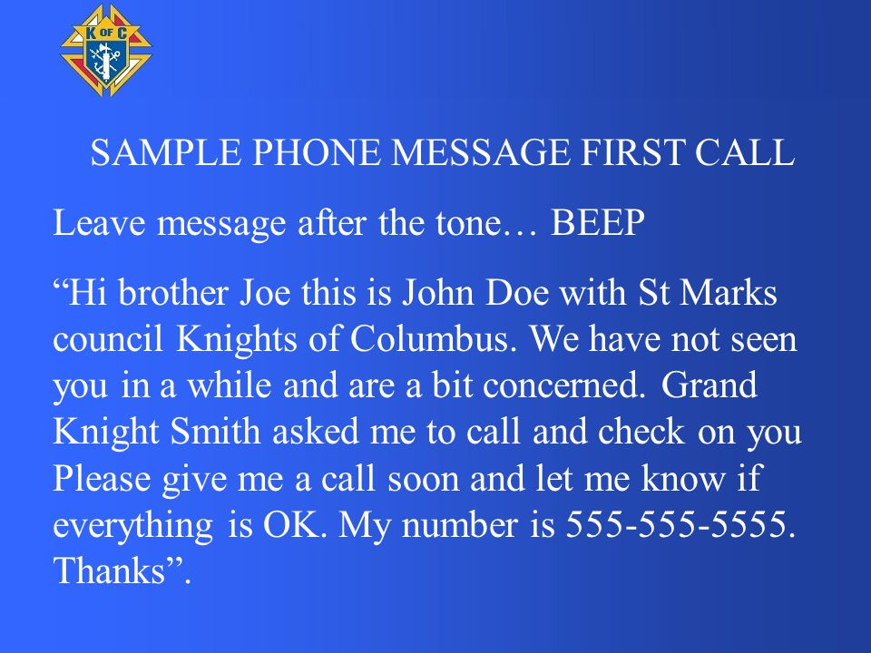 """SAMPLE PHONE MESSAGE FIRST CALL Leave message after the tone… BEEP """"Hi brother Joe this is John Doe with St Marks council Knights of Columbus. We have"""