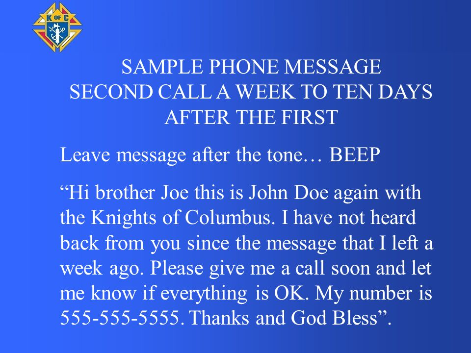"""SAMPLE PHONE MESSAGE SECOND CALL A WEEK TO TEN DAYS AFTER THE FIRST Leave message after the tone… BEEP """"Hi brother Joe this is John Doe again with the"""