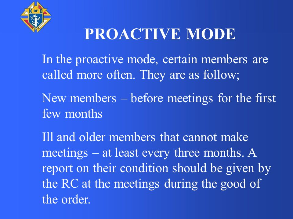 PROACTIVE MODE In the proactive mode, certain members are called more often. They are as follow; New members – before meetings for the first few month