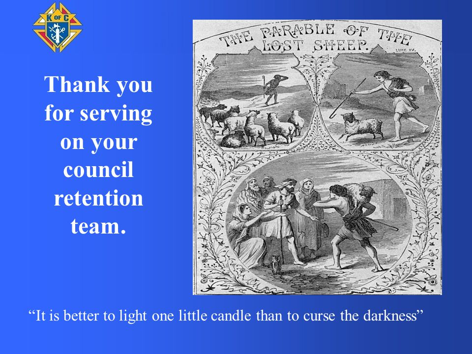 It is better to light one little candle than to curse the darkness Thank you for serving on your council retention team.