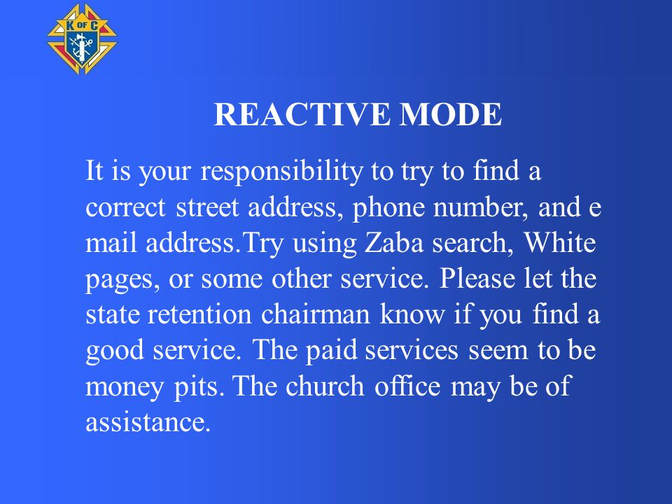 REACTIVE MODE It is your responsibility to try to find a correct street address, phone number, and e mail address.Try using Zaba search, White pages, or some other service.