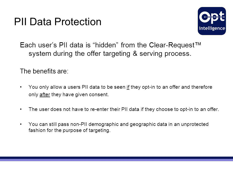 "PII Data Protection Each user's PII data is ""hidden"" from the Clear-Request™ system during the offer targeting & serving process. The benefits are: Yo"
