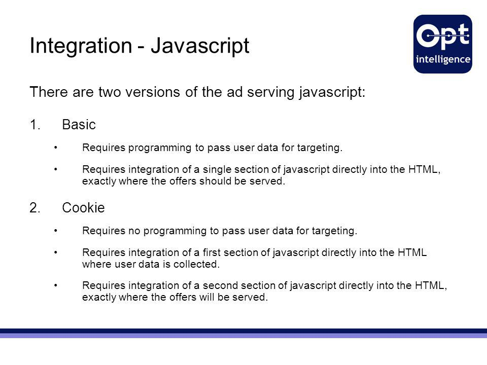 Integration - Javascript There are two versions of the ad serving javascript: 1.Basic Requires programming to pass user data for targeting. Requires i