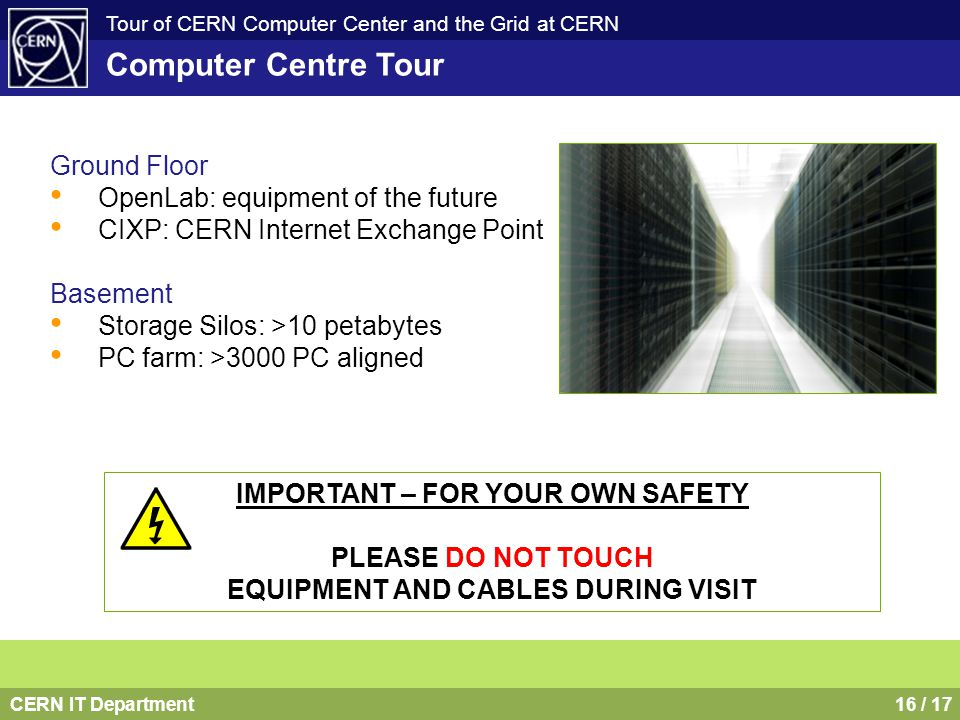 CERN IT Department16 / 17 Tour of CERN Computer Center and the Grid at CERN Computer Centre Tour Ground Floor OpenLab: equipment of the future CIXP: C