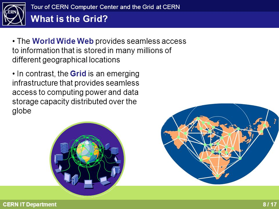 CERN IT Department9 / 17 Tour of CERN Computer Center and the Grid at CERN NASA Information Power Grid DOE Science Grid NSF National Virtual Observatory NSF GriPhyN DOE Particle Physics Data Grid NSF TeraGrid DOE ASCI Grid DOE Earth Systems Grid DARPA CoABS Grid NEESGrid DOH BIRN NSF iVDGL One Web but many Grids DataGrid (CERN,...) EuroGrid (Unicore) DataTag (CERN,…) Astrophysical Virtual Observatory GRIP (Globus/Unicore) GRIA (Industrial applications) GridLab (Cactus Toolkit) CrossGrid (Infrastructure Components) EGSO (Solar Physics) UK e-Science Grid Netherlands – VLAM, PolderGrid Germany – UNICORE, Grid proposal France – Grid funding approved Italy – INFN Grid Eire – Grid proposals Switzerland - Network/Grid proposal Hungary – DemoGrid, Grid proposal Norway, Sweden - NorduGrid Grid development has been initiated by the academic, scientific and research community, but industry is also interested.