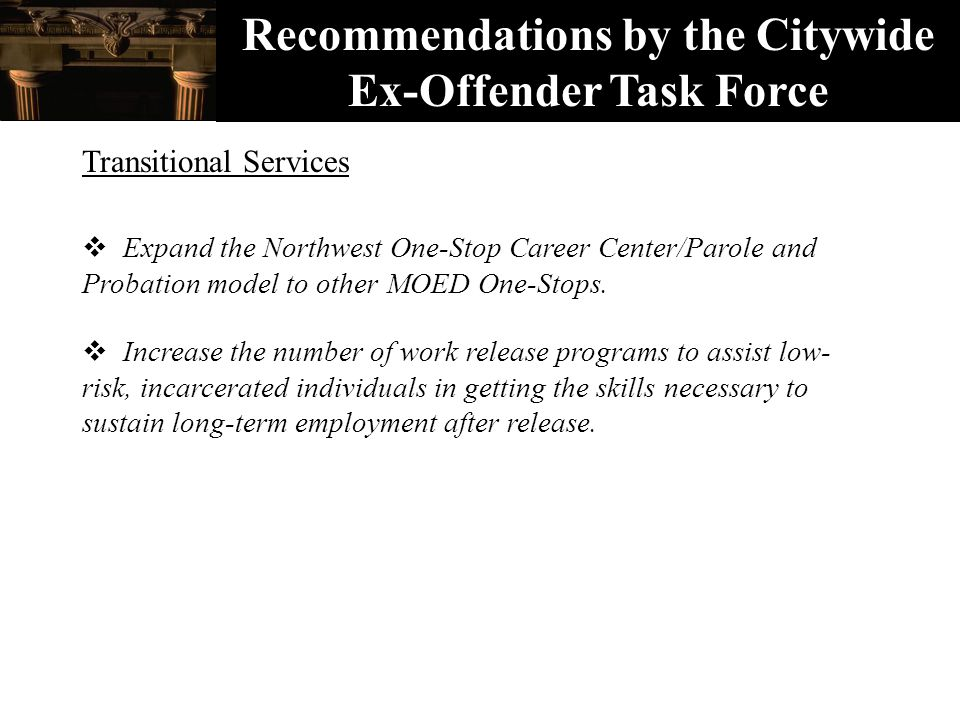 Recommendations by the Citywide Ex-Offender Task Force Transitional Services  Expand the Northwest One-Stop Career Center/Parole and Probation model to other MOED One-Stops.