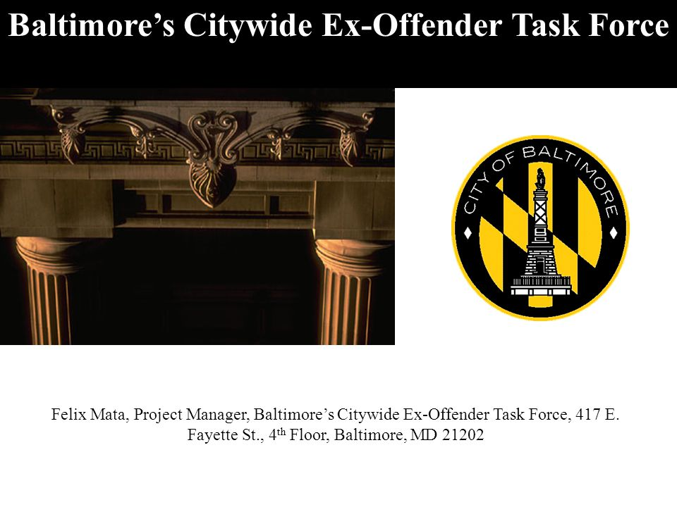 Baltimore's Citywide Ex-Offender Task Force Felix Mata, Project Manager, Baltimore's Citywide Ex-Offender Task Force, 417 E.