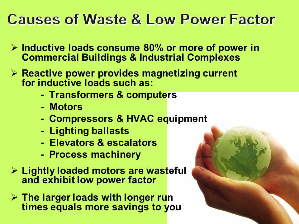 12  Inductive loads consume 80% or more of power in Commercial Buildings & Industrial Complexes  Reactive power provides magnetizing current for inductive loads such as: - Transformers & computers - Motors - Compressors & HVAC equipment - Lighting ballasts - Elevators & escalators - Process machinery  Lightly loaded motors are wasteful and exhibit low power factor  The larger loads with longer run times equals more savings to you
