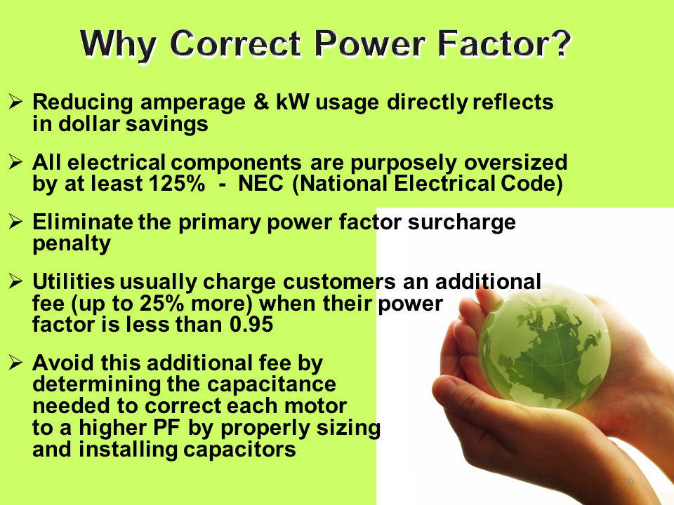 19  Reducing amperage & kW usage directly reflects in dollar savings  All electrical components are purposely oversized by at least 125% - NEC (National Electrical Code)  Eliminate the primary power factor surcharge penalty  Utilities usually charge customers an additional fee (up to 25% more) when their power factor is less than 0.95  Avoid this additional fee by determining the capacitance needed to correct each motor to a higher PF by properly sizing and installing capacitors