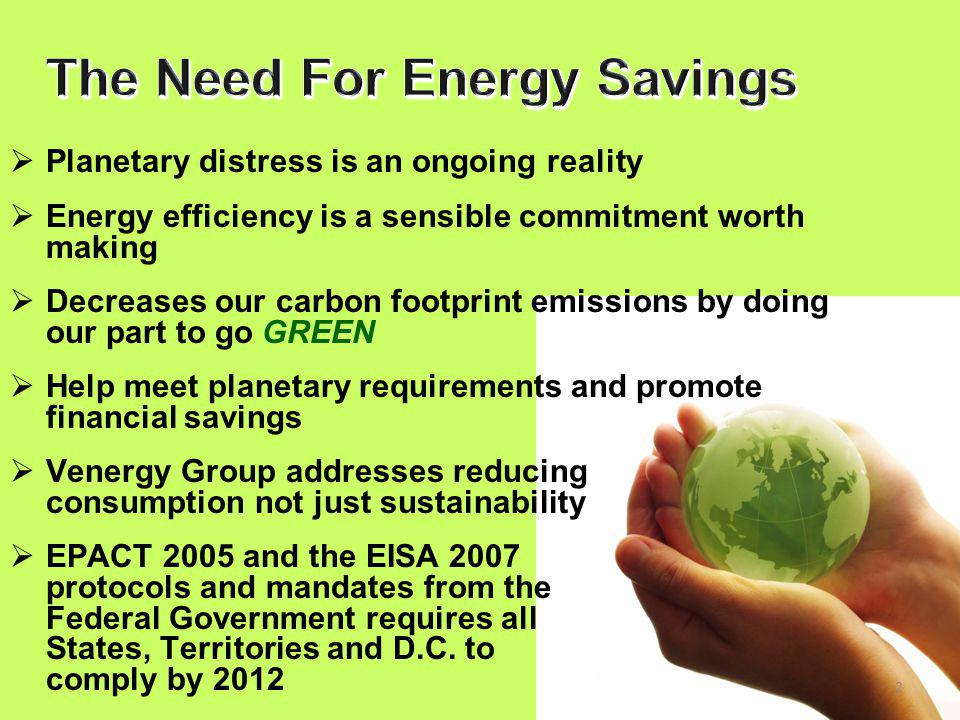2  Planetary distress is an ongoing reality  Energy efficiency is a sensible commitment worth making  Decreases our carbon footprint emissions by doing our part to go GREEN  Help meet planetary requirements and promote financial savings  Venergy Group addresses reducing consumption not just sustainability  EPACT 2005 and the EISA 2007 protocols and mandates from the Federal Government requires all States, Territories and D.C.