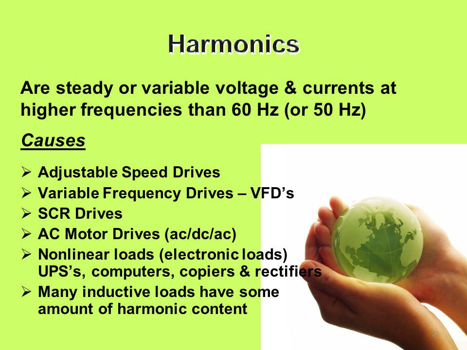 22 Causes  Adjustable Speed Drives  Variable Frequency Drives – VFD's  SCR Drives  AC Motor Drives (ac/dc/ac)  Nonlinear loads (electronic loads) UPS's, computers, copiers & rectifiers  Many inductive loads have some amount of harmonic content Are steady or variable voltage & currents at higher frequencies than 60 Hz (or 50 Hz)