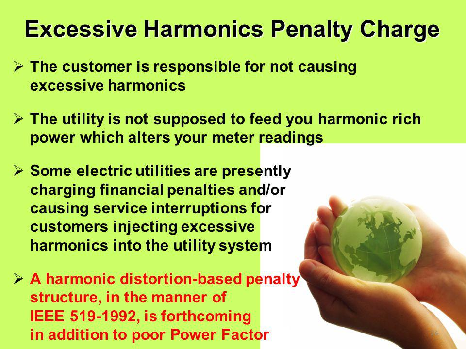 24  The customer is responsible for not causing excessive harmonics  The utility is not supposed to feed you harmonic rich power which alters your meter readings  Some electric utilities are presently charging financial penalties and/or causing service interruptions for customers injecting excessive harmonics into the utility system  A harmonic distortion-based penalty structure, in the manner of IEEE 519-1992, is forthcoming in addition to poor Power Factor Excessive Harmonics Penalty Charge