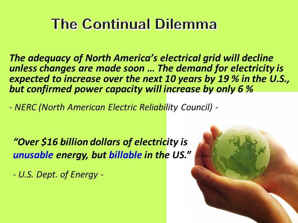 6 The adequacy of North America's electrical grid will decline unless changes are made soon … The demand for electricity is expected to increase over the next 10 years by 19 % in the U.S., but confirmed power capacity will increase by only 6 % - NERC (North American Electric Reliability Council) - Over $16 billion dollars of electricity is unusable energy, but billable in the US. - U.S.
