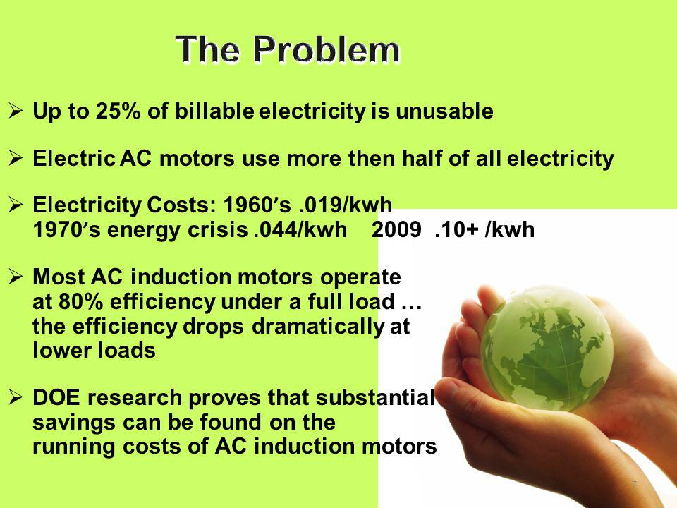 7  Up to 25% of billable electricity is unusable  Electric AC motors use more then half of all electricity  Electricity Costs: 1960 ' s.019/kwh 1970 ' s energy crisis.044/kwh 2009.10+ /kwh  Most AC induction motors operate at 80% efficiency under a full load … the efficiency drops dramatically at lower loads  DOE research proves that substantial savings can be found on the running costs of AC induction motors