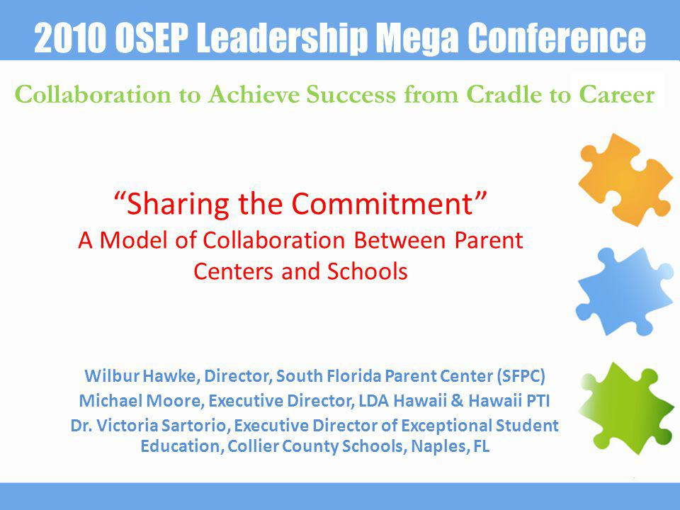 2010 OSEP Leadership Mega Conference Collaboration to Achieve Success from Cradle to Career Sharing the Commitment A Model of Collaboration Between Parent Centers and Schools Wilbur Hawke, Director, South Florida Parent Center (SFPC) Michael Moore, Executive Director, LDA Hawaii & Hawaii PTI Dr.
