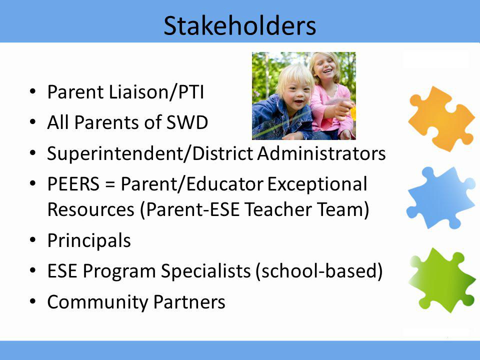 Stakeholders Parent Liaison/PTI All Parents of SWD Superintendent/District Administrators PEERS = Parent/Educator Exceptional Resources (Parent-ESE Te