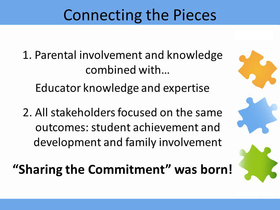 Connecting the Pieces 1. Parental involvement and knowledge combined with… Educator knowledge and expertise 2. All stakeholders focused on the same ou