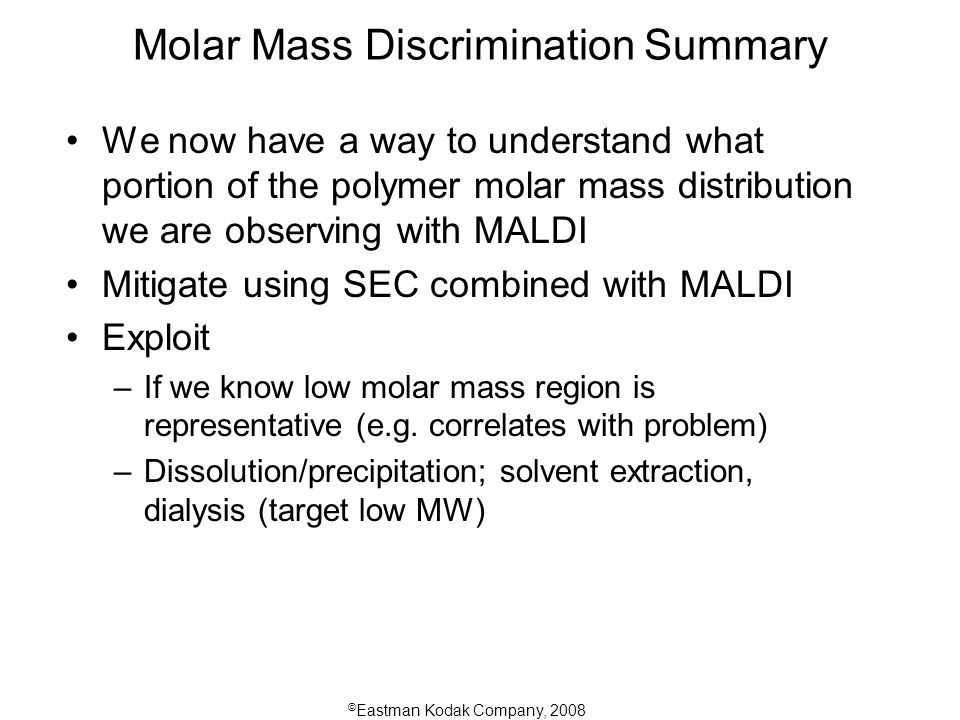 © Eastman Kodak Company, 2008 Molar Mass Discrimination Summary We now have a way to understand what portion of the polymer molar mass distribution we are observing with MALDI Mitigate using SEC combined with MALDI Exploit –If we know low molar mass region is representative (e.g.